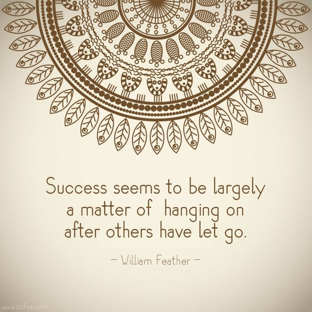 Success seems to be largely a matter of hanging on after others have let go. --William Feather   #quoteoftheday #oofva
