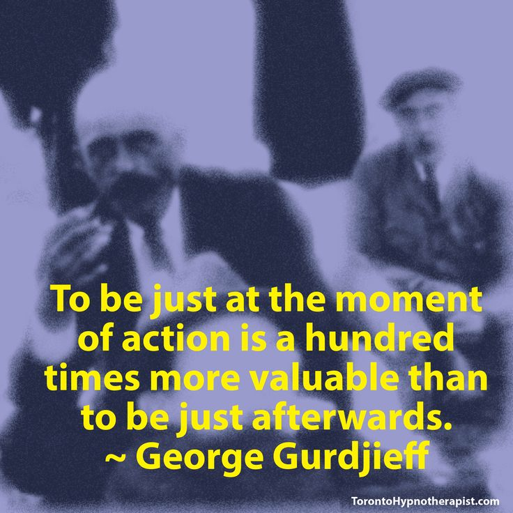 To be just at the moment of action is a hundred times more valuable than to be just afterwards. ~ George Gurdjieff Quotes