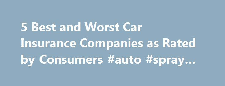 5 Best and Worst Car Insurance Companies as Rated by Consumers #auto #spray #paint http://pakistan.remmont.com/5-best-and-worst-car-insurance-companies-as-rated-by-consumers-auto-spray-paint/  #best auto insurance companies # The 5 Best And Worst Car Insurance Companies As Rated By Consumers Home > Featured Articles > The 5 Best And Worst Car Insurance Companies As Rated By Consumers Car Insurance Companies: From Best to Worst Every year, J.D. Power and Associates ranks consumer satisfaction…