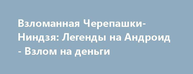 Взломанная Черепашки-Ниндзя: Легенды на Андроид - Взлом на деньги http://droid-gamers.ru/4801-vzlomannaya-cherepashki-nindzya-legendy-na-android-vzlom-na-dengi.html