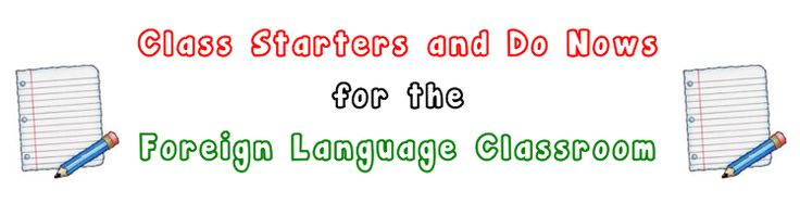 Class Starters (Do Nows, Warm Ups) for the Foreign Language Classroom