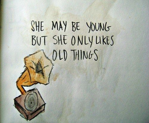 """""""She may be young, but she only likes old things."""" 