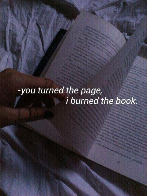 Tu as tourné la page mais moi j'ai brûlé le livre. (Et j'en ai commencé un plus intéressant.)