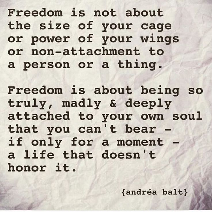 Freedom is about being so truly, madly and deeply attached to your own soul that you can't bear- if only for a moment - a life that doesn't honor it.
