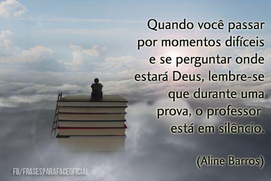 Quando você passar por momentos difíceis e se perguntar onde estará Deus, lembre-se que durante uma prova, o professor está em silêncio. - Aline Barros (Frases para Face)