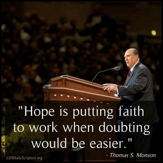 Hope is putting faith to work when doubting would be easier. --Thomas S. Monson