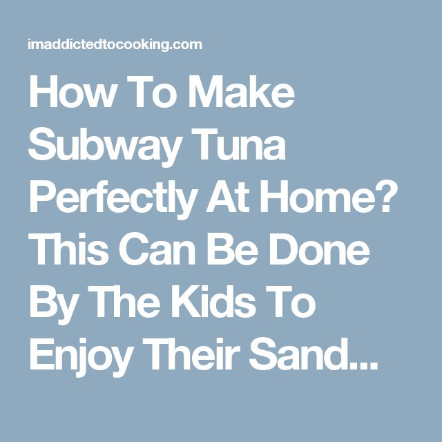 How To Make Subway Tuna Perfectly At Home? This Can Be Done By The Kids To Enjoy Their Sandwich