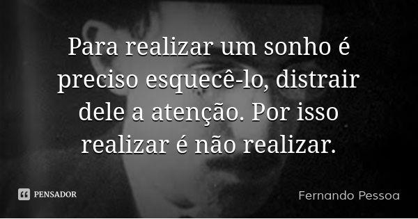 Para realizar um sonho é preciso esquecê-lo, distrair dele a atenção. Por isso realizar é não realizar. — Fernando Pessoa