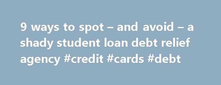 9 ways to spot – and avoid – a shady student loan debt relief agency #credit #cards #debt http://debt.remmont.com/9-ways-to-spot-and-avoid-a-shady-student-loan-debt-relief-agency-credit-cards-debt/  #debt relief agencies # 9 ways to spot — and avoid — a shady student loan 'debt relief' agency Many young borrowers across the U.S. are facing feelings of desperation and confusion about their thousands, sometimes hundreds of thousands, of dollars in outstanding federal and private student loan…