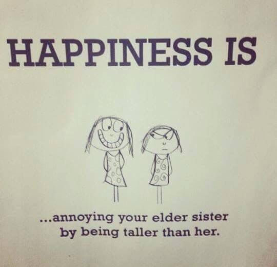 Happiness is annoying your older sister by being taller