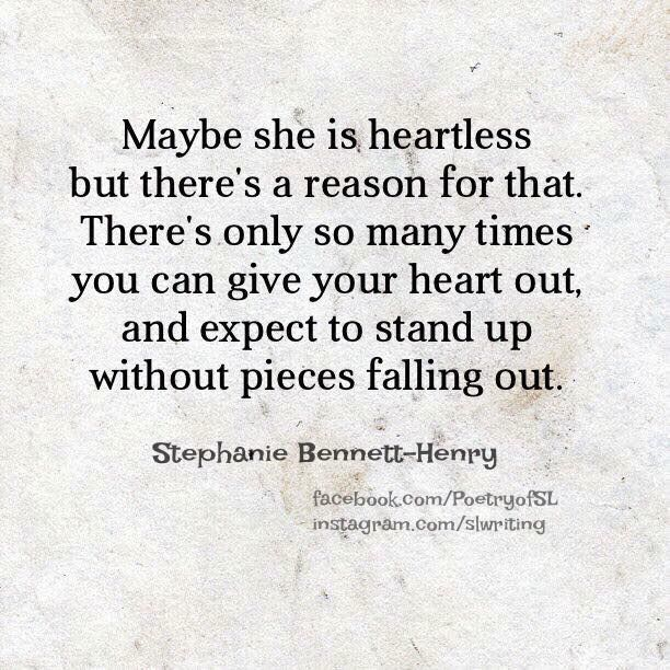 Maybe she is heartless but there's a reason for that. There's only so many times you can give your heart out and expect to stand up without pieces falling out.