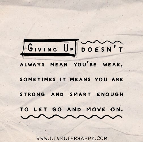 Giving up doesn't always mean you're weak, sometimes it means you are strong and smart enough to let go and move on.