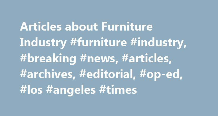 Articles about Furniture Industry #furniture #industry, #breaking #news, #articles, #archives, #editorial, #op-ed, #los #angeles #times http://furniture.remmont.com/articles-about-furniture-industry-furniture-industry-breaking-news-articles-archives-editorial-op-ed-los-angeles-times-3/  Furniture Industry September 20, 2001 | JEANNINE STEIN, TIMES STAFF WRITER At its twice-yearly International Home Furnishings Market next month in High Point, N.C. the furniture industry is anticipating a…