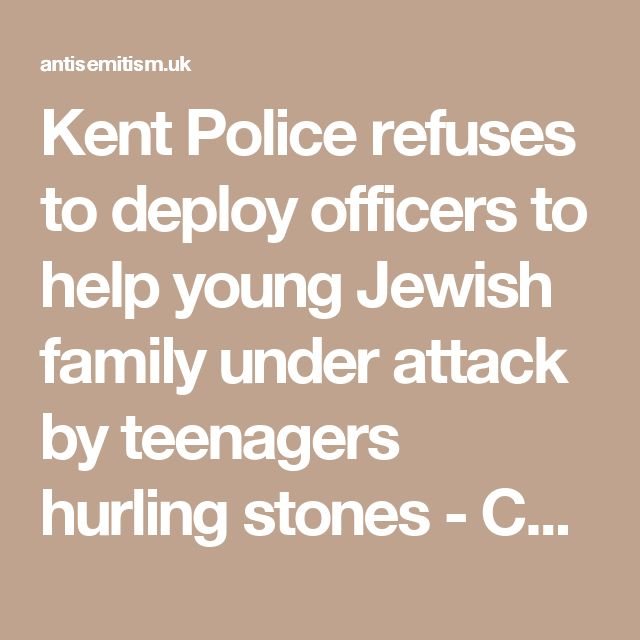 Kent Police refuses to deploy officers to help young Jewish family under attack by teenagers hurling stones - Campaign Against Antisemitism