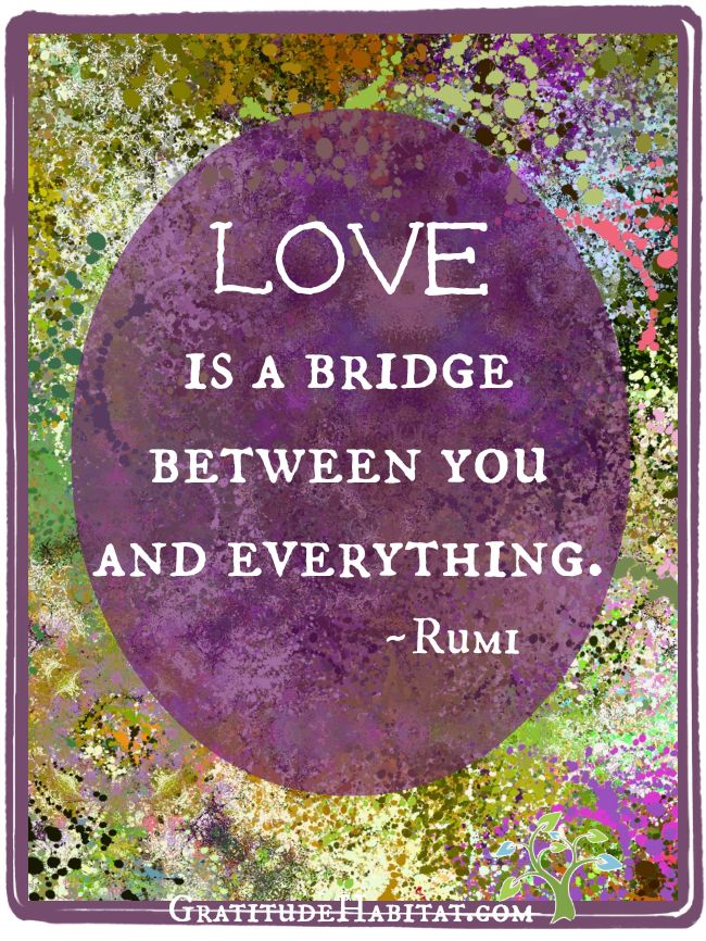 Love is a bridge. <3 #Rumi-quote #inspirational-quote Visit us at: www.GratitudeHabitat.com