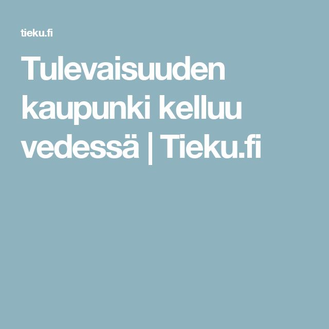 Tulevaisuuden kaupunki kelluu vedessä | Tieku.fi