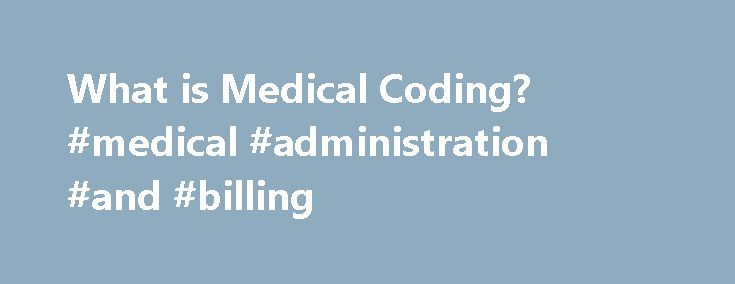 What is Medical Coding? #medical #administration #and #billing http://guyana.remmont.com/what-is-medical-coding-medical-administration-and-billing/  # What is Medical Coding? Medical coding is a specialized profession within the wider field of healthcare administration. Professional medical coders review the documentation contained in patients' medical records, then they translate the written documentation into universally accepted, industry-standard medical code. These codes are used to…