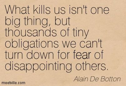 What kills us isn't one big thing, but thousands of tiny obligations we can't turn down for fear of disappointing others. Alain De Botton