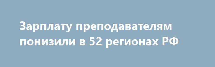 Зарплату преподавателям понизили в 52 регионах РФ https://dni24.com/exclusive/109377-zarplatu-prepodavatelyam-ponizili-v-52-regionah-rf.html  За последние 9 месяцев в большом количестве регионах России была снижена зарплата для учителей. Постепенное снижение оплаты труда объясняется недостатком финансов у местных бюджетов.