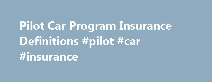 Pilot Car Program Insurance Definitions #pilot #car #insurance http://san-jose.remmont.com/pilot-car-program-insurance-definitions-pilot-car-insurance/  # PILOT CAR PROGRAMINSURANCE DEFINITIONS On a daily basis, we receive questions regarding the proper types of insurance for a Pilot/Escort Driver/Company operation and as such, prompted this article. So here we go! Does my business really need a Commercial Auto Coverage if it Uses Vehicles in the operation of the business? Many…