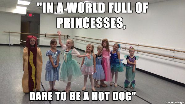 """""""In a world full of princesses dare to be a hot dog"""""""