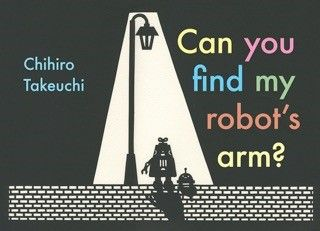 Can you find my robot's arm?  One morning, poor robot wakes up to find he is missing an arm. They search the inside of the house and outside the house, but his arm is nowhere to be found. Can you find m robot's arm? invites children to explore through the beautiful and deceptively simple images of Chihiro Takeuchi (which are all cut from paper by hand).