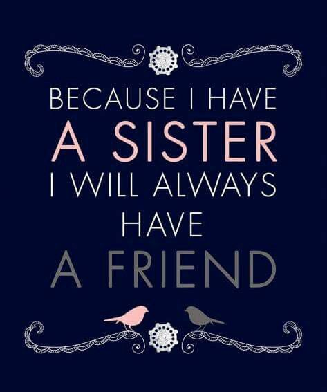 Because I have a sister I will always have a friend                                                                                                                                                     More