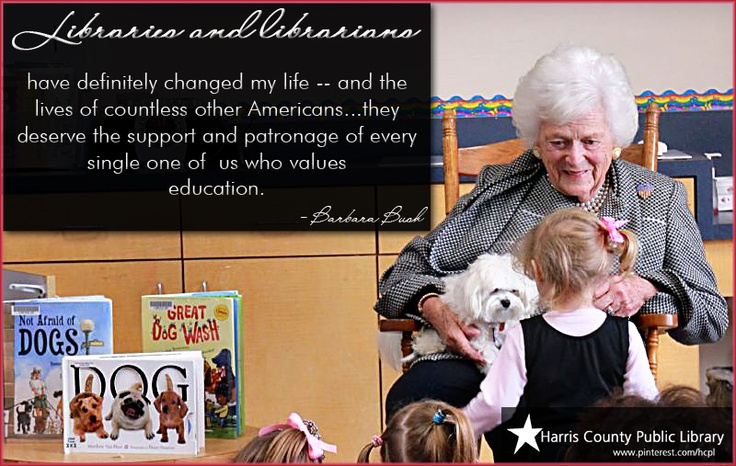 """""""Libraries and librarians have definitely changed my life - and the lives of countless other Americans...they deserve the support and patronage of every single one of us who values education."""" - Barbara Bush"""