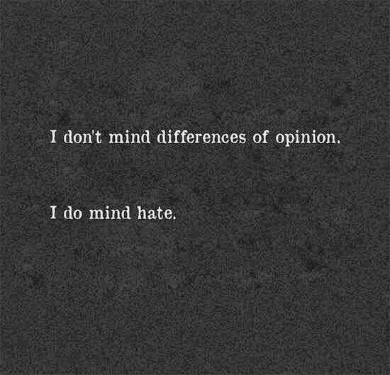 I don't mind differences of opinion.  I do mind hate.