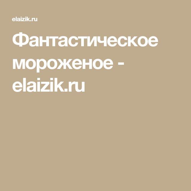 Фантастическое мороженое - elaizik.ru