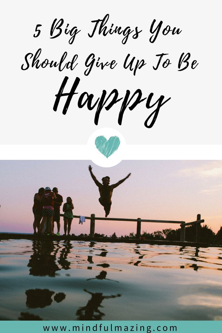 5 Big Things You Should Give Up To Be Happy How To Become Happy Happy Mindfulness For Kids