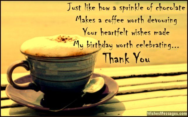 Just like how a sprinkle of chocolate makes a coffee worth devouring, your heartfelt wishes made my birthday worth celebrating. Thank you. via WishesMessages.com