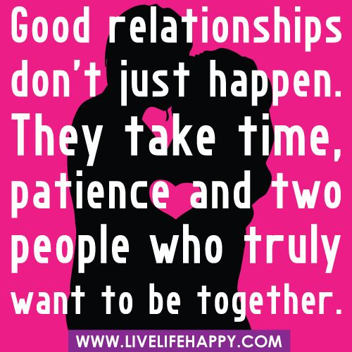 Good relationships don't just happen. They take time, patience and two people
