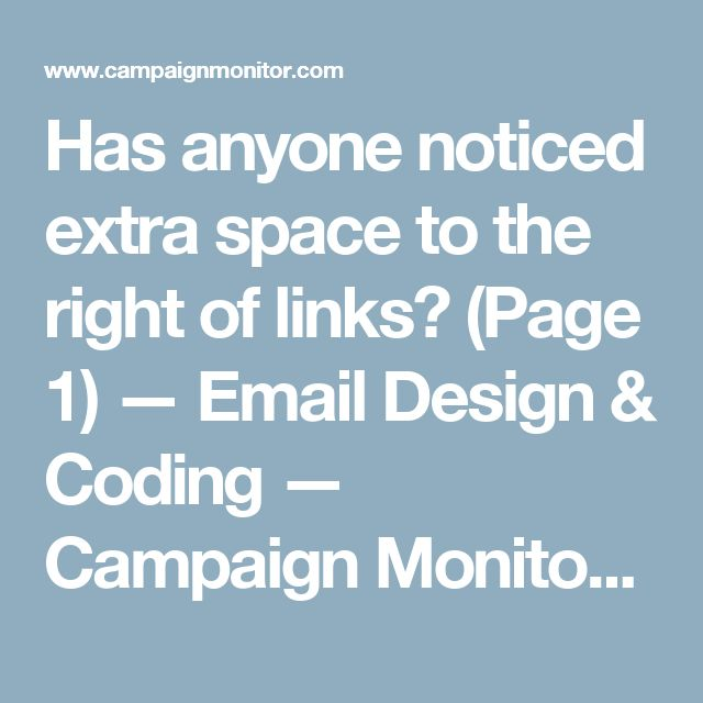 Has anyone noticed extra space to the right of links? (Page 1) — Email Design & Coding — Campaign Monitor Forums