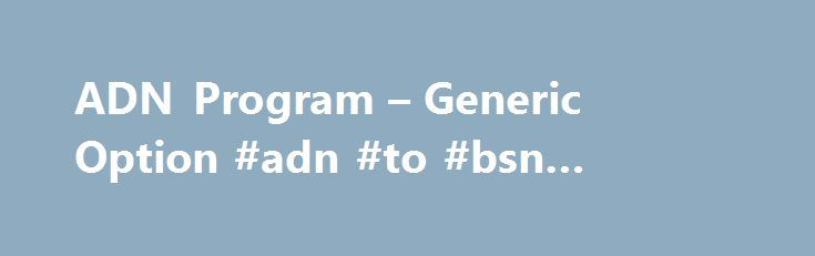 ADN Program – Generic Option #adn #to #bsn #program http://south-carolina.remmont.com/adn-program-generic-option-adn-to-bsn-program/  Nursing Program ADN Program – Generic Option (Registered Nursing) Enrollment in the Mt San Antonio Registered Nursing Program – Generic Option – is open to persons regardless of sex, age, marital status, disability, ethnic group, religion or national origin. Starting January 2015 applications will be accepted twice a year ( Application period January/ February…