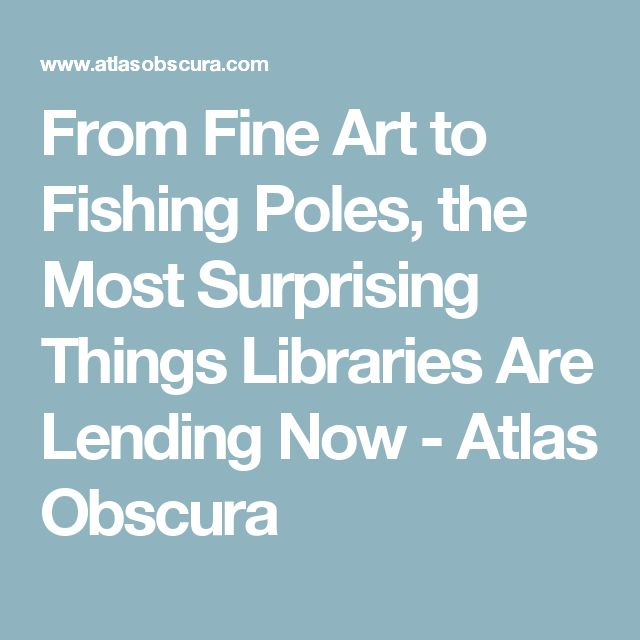 From Fine Art to Fishing Poles, the Most Surprising Things Libraries Are Lending Now - Atlas Obscura