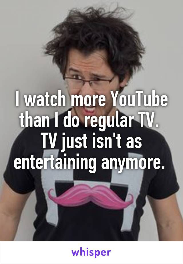 I watch more YouTube than I do regular TV.  TV just isn't as entertaining anymore.
