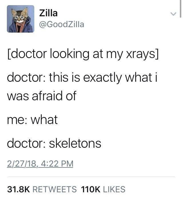Zilla /GoodZilla - [doctor looking at my xrays] doctor: this is exactly what i was afraid of / me: what / doctor: skeletons