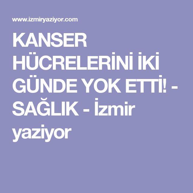 KANSER HÜCRELERİNİ İKİ GÜNDE YOK ETTİ! - SAĞLIK - İzmir yaziyor
