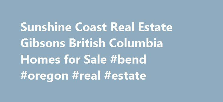 Sunshine Coast Real Estate Gibsons British Columbia Homes for Sale #bend #oregon #real #estate http://real-estate.nef2.com/sunshine-coast-real-estate-gibsons-british-columbia-homes-for-sale-bend-oregon-real-estate/  #bc real estate # Protecting Your Interests Thinking of Buying or Selling Real Estate on the Sunshine Coast? Grant is ready to look after all of your needs. Working with Buyers and Sellers in Langdale, Gibsons, Sechelt, Halfmoon Bay and Pender Harbour, Grant Marshall brings a…