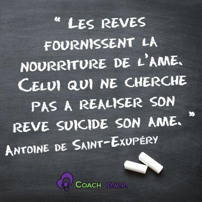 """""""Les rêves fournissent la nourriture de l'âme. Celui qui ne cherche pas à réaliser son rêve suicide son âme."""" - [Antoine de Saint-Exupéry]"""
