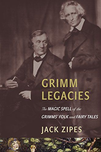 Grimm Legacies: The Magic Spell of the Grimms' Folk and F...