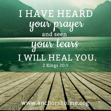 I have heard your prayer and seen your tears. I will heal you. 2 Kings 20:5