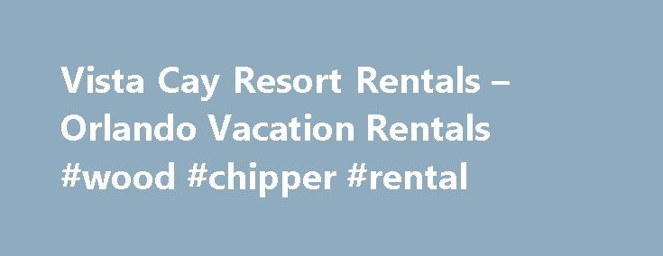 Vista Cay Resort Rentals – Orlando Vacation Rentals #wood #chipper #rental http://renta.remmont.com/vista-cay-resort-rentals-orlando-vacation-rentals-wood-chipper-rental/  #in rent # Rent Sunny Florida welcome's you to sophisticated Mediterranean Style Vacation Luxury! Vista Cay is an Orlando Resort Rental Community located in Orlando's newest master planned development on Universal Boulevard. Located adjacent to the Orange County Convention Center, Vista Cay is just two minutes from…