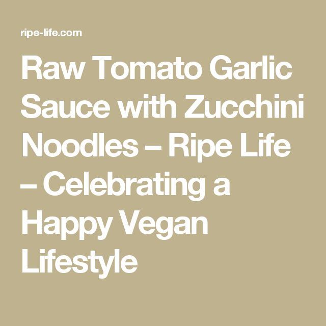Raw Tomato Garlic Sauce with Zucchini Noodles – Ripe Life – Celebrating a Happy Vegan Lifestyle