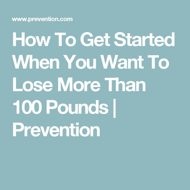 How To Get Started When You Want To Lose More Than 100 Pounds | Prevention