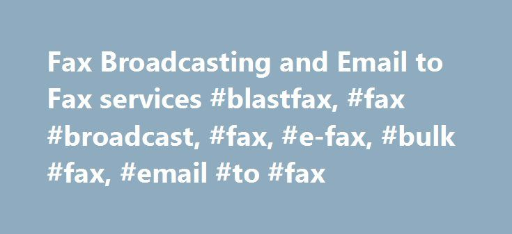 Fax Broadcasting and Email to Fax services #blastfax, #fax #broadcast, #fax, #e-fax, #bulk #fax, #email #to #fax http://south-sudan.remmont.com/fax-broadcasting-and-email-to-fax-services-blastfax-fax-broadcast-fax-e-fax-bulk-fax-email-to-fax/  # Fax Broadcasting Services for 5.9 Cents per MINUTE Call (832) 271-0301 for Assistance Only 5.9 Cents per Success Fax Minute Credit Card Billed NO signup or monthly fees! NO monthly minimums! NO delivery report fees! SECURE – Full 128-Bit SSL Data…
