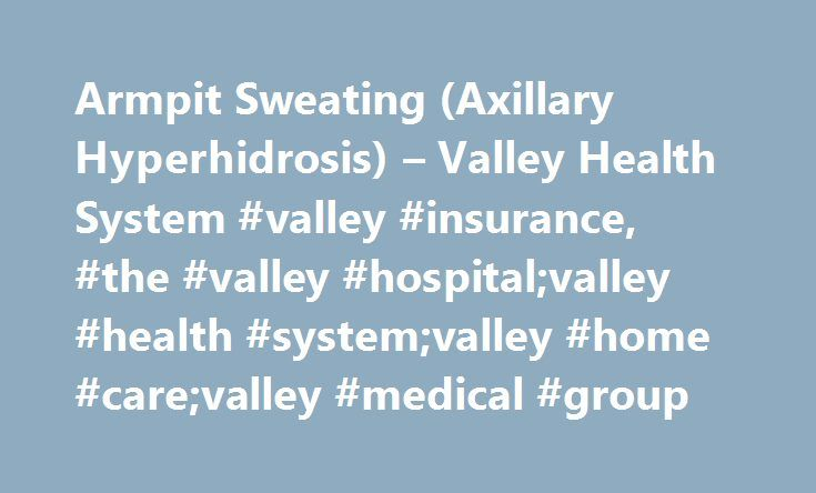 Armpit Sweating (Axillary Hyperhidrosis) – Valley Health System #valley #insurance, #the #valley #hospital;valley #health #system;valley #home #care;valley #medical #group http://jamaica.remmont.com/armpit-sweating-axillary-hyperhidrosis-valley-health-system-valley-insurance-the-valley-hospitalvalley-health-systemvalley-home-carevalley-medical-group/  # Armpit Sweating (Axillary Hyperhidrosis) All humans sweat in the armpits, but people who suffer from axillary hyperhidrosis experience…