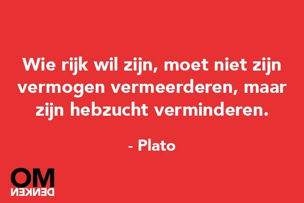 Wie rijk wil zijn, moet niet zijn vermogen vermeerderen, maar zijn hebzucht verminderen - Plato (Those that want to be rich, shouldn't increase their wealth, but decrease their greed) // Omdenken