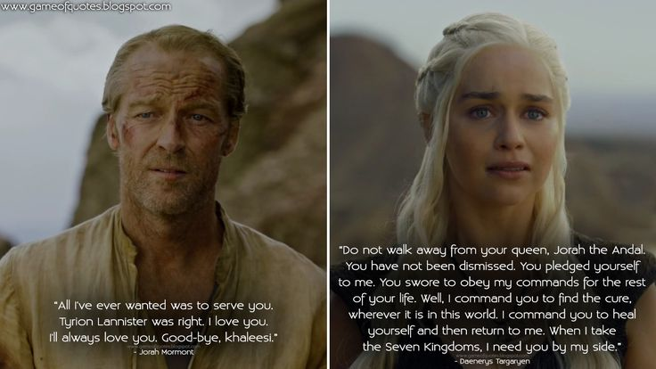 #JorahMormont: All I've ever wanted was to serve you. Tyrion Lannister was right. I love you. I'll always love you. Good-bye, khaleesi. #DaenerysTargaryen: Do not walk away from your queen, Jorah the Andal. You have not been dismissed. You pledged yourself to me. You swore to obey my commands for... http://gameofquotes.blogspot.rs/2016/05/jorah-mormont-all-ive-ever-wanted-was.html #GameofThrones